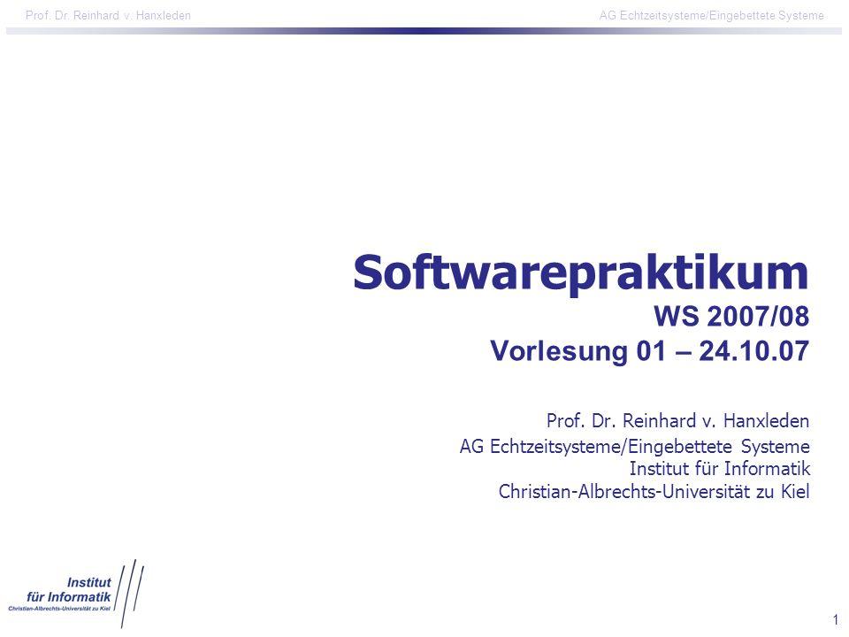 1 Prof. Dr. Reinhard v. Hanxleden AG Echtzeitsysteme/Eingebettete Systeme Softwarepraktikum WS 2007/08 Vorlesung 01 – 24.10.07 Prof. Dr. Reinhard v. H