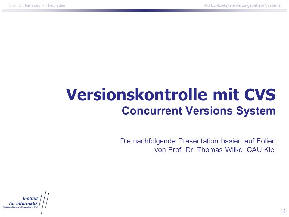 14 Prof. Dr. Reinhard v. Hanxleden AG Echtzeitsysteme/Eingebettete Systeme Versionskontrolle mit CVS Concurrent Versions System Die nachfolgende Präse