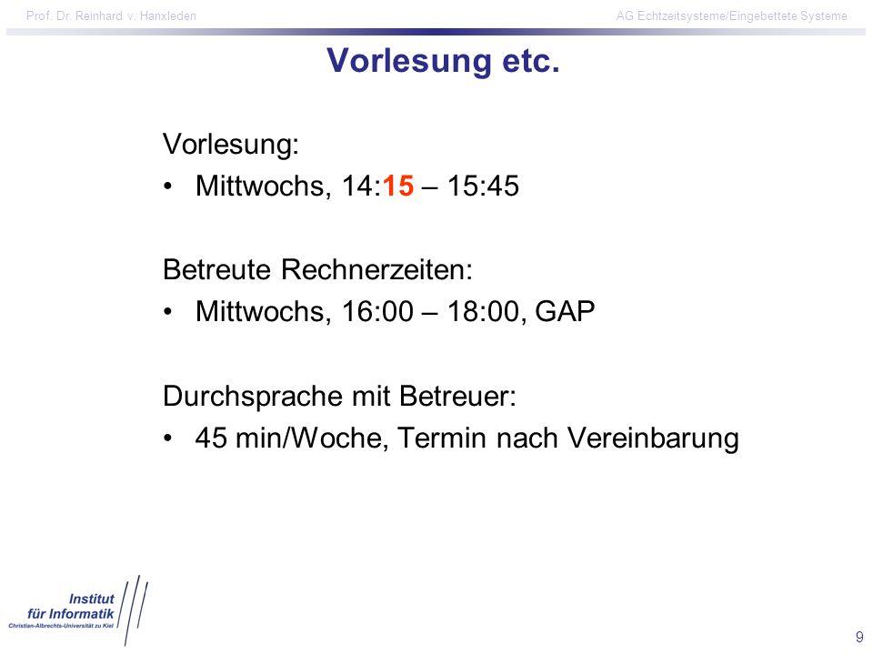 9 Prof. Dr. Reinhard v. Hanxleden AG Echtzeitsysteme/Eingebettete Systeme Vorlesung etc. Vorlesung: Mittwochs, 14:15 – 15:45 Betreute Rechnerzeiten: M