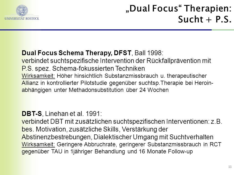 11 Dual Focus Schema Therapy, DFST, Ball 1998: verbindet suchtspezifische Intervention der Rückfallprävention mit P.S. spez. Schema-fokussierten Techn