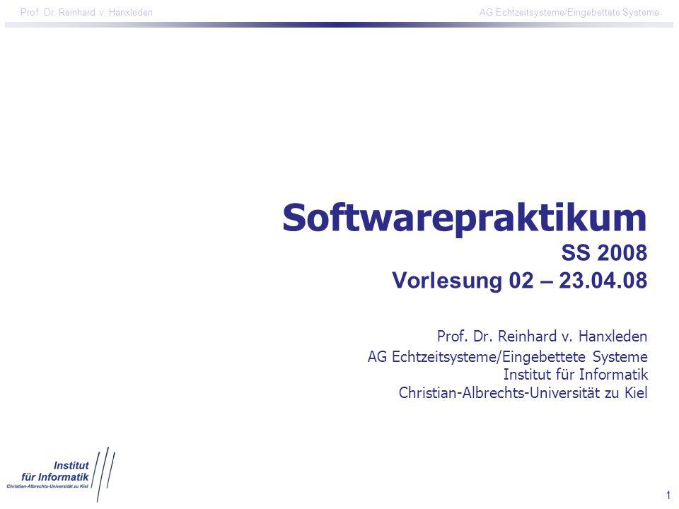 1 Prof. Dr. Reinhard v. Hanxleden AG Echtzeitsysteme/Eingebettete Systeme Softwarepraktikum SS 2008 Vorlesung 02 – 23.04.08 Prof. Dr. Reinhard v. Hanx