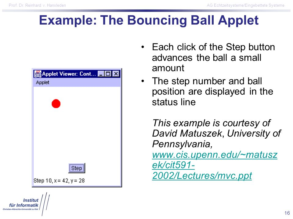 16 Prof. Dr. Reinhard v. Hanxleden AG Echtzeitsysteme/Eingebettete Systeme Example: The Bouncing Ball Applet Each click of the Step button advances th