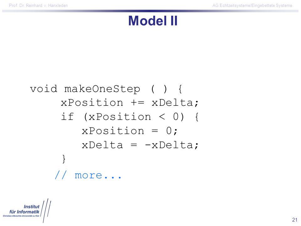 21 Prof. Dr. Reinhard v. Hanxleden AG Echtzeitsysteme/Eingebettete Systeme Model II void makeOneStep ( ) { xPosition += xDelta; if (xPosition < 0) { x