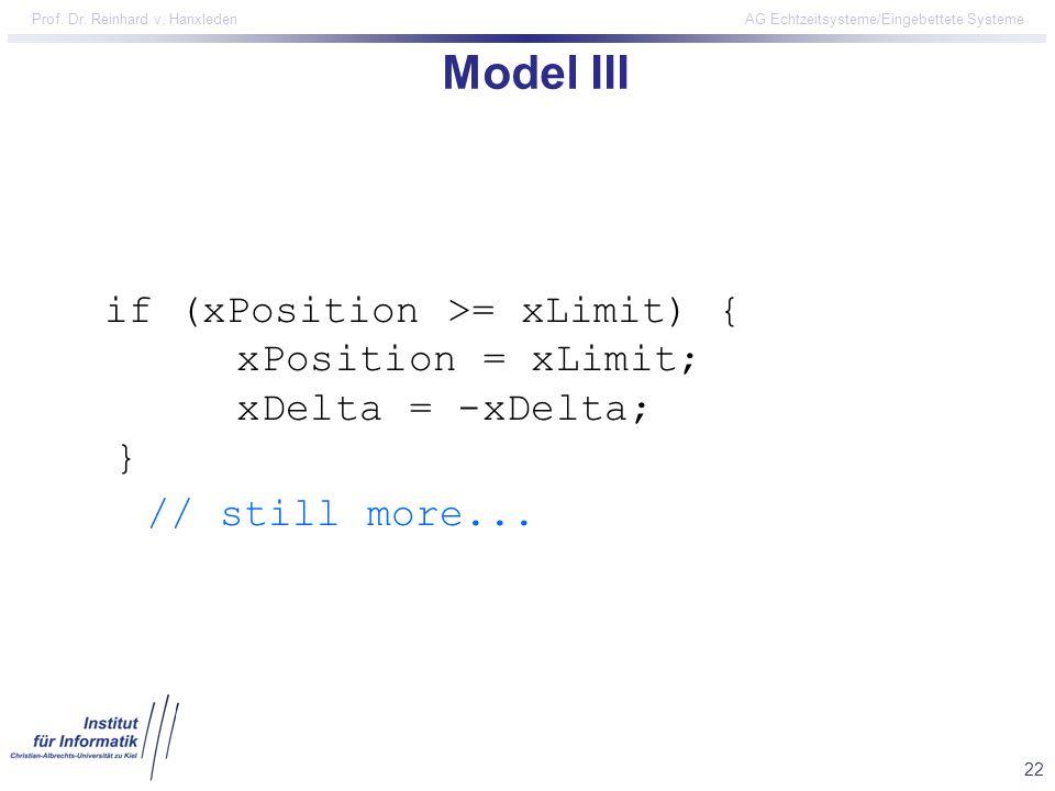 22 Prof. Dr. Reinhard v. Hanxleden AG Echtzeitsysteme/Eingebettete Systeme Model III if (xPosition >= xLimit) { xPosition = xLimit; xDelta = -xDelta;