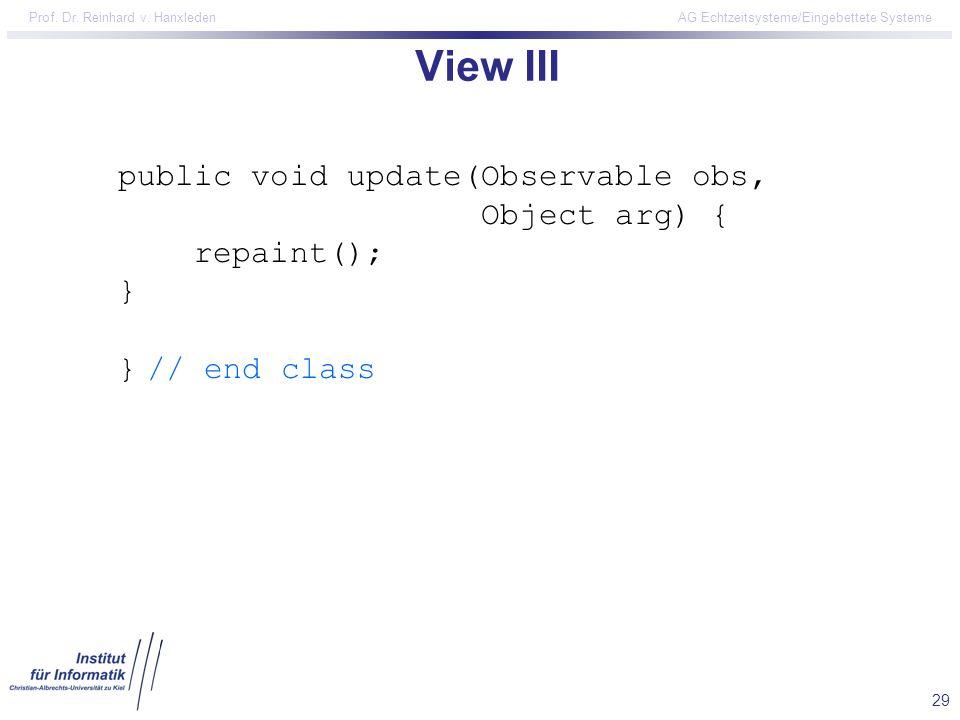 29 Prof. Dr. Reinhard v. Hanxleden AG Echtzeitsysteme/Eingebettete Systeme View III public void update(Observable obs, Object arg) { repaint(); } } //