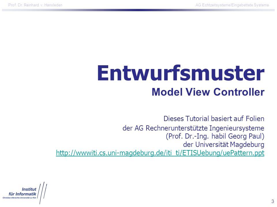 3 Prof. Dr. Reinhard v. Hanxleden AG Echtzeitsysteme/Eingebettete Systeme Entwurfsmuster Model View Controller Dieses Tutorial basiert auf Folien der