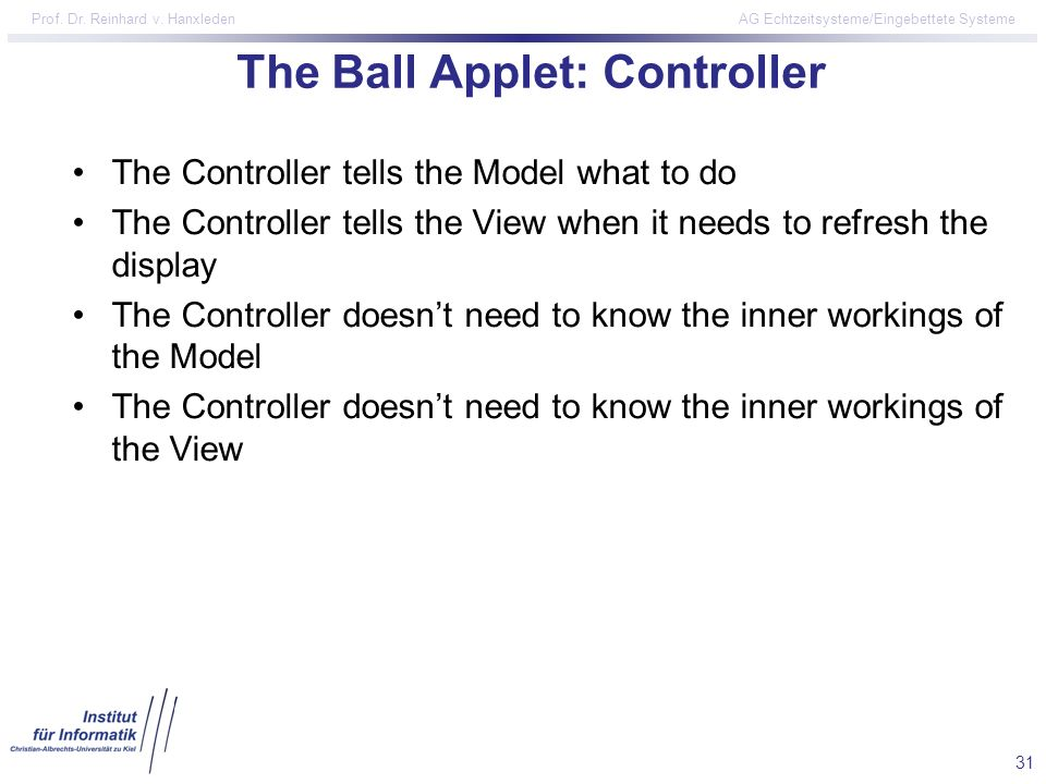 31 Prof. Dr. Reinhard v. Hanxleden AG Echtzeitsysteme/Eingebettete Systeme The Ball Applet: Controller The Controller tells the Model what to do The C