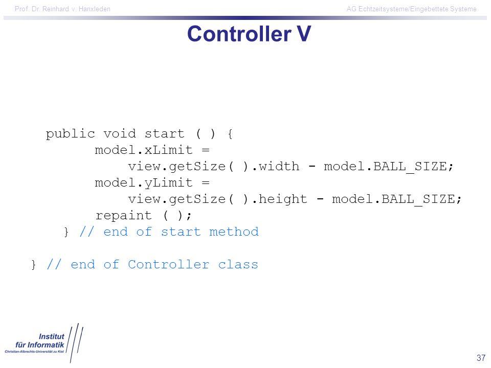 37 Prof. Dr. Reinhard v. Hanxleden AG Echtzeitsysteme/Eingebettete Systeme Controller V public void start ( ) { model.xLimit = view.getSize( ).width -