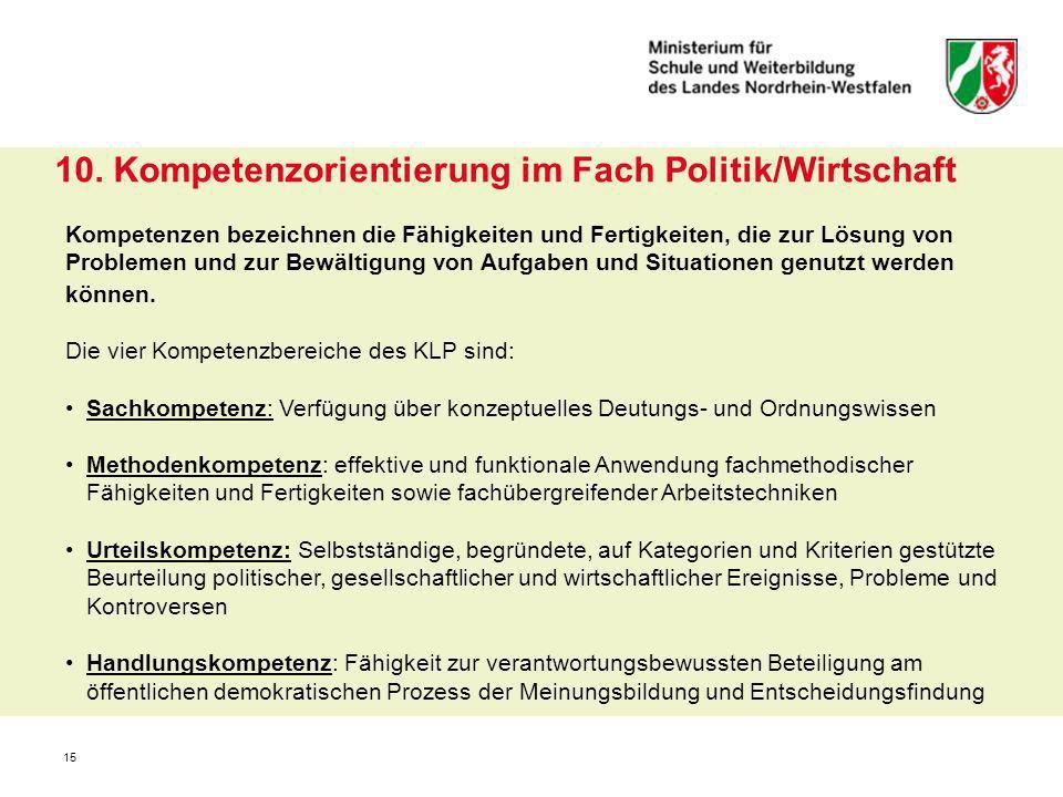 15 10. Kompetenzorientierung im Fach Politik/Wirtschaft Kompetenzen bezeichnen die Fähigkeiten und Fertigkeiten, die zur Lösung von Problemen und zur