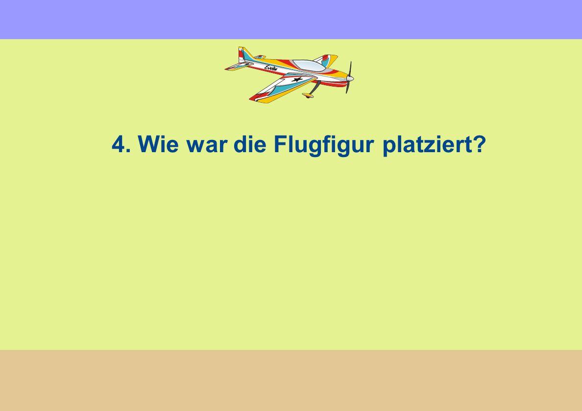 4. Wie war die Flugfigur platziert?