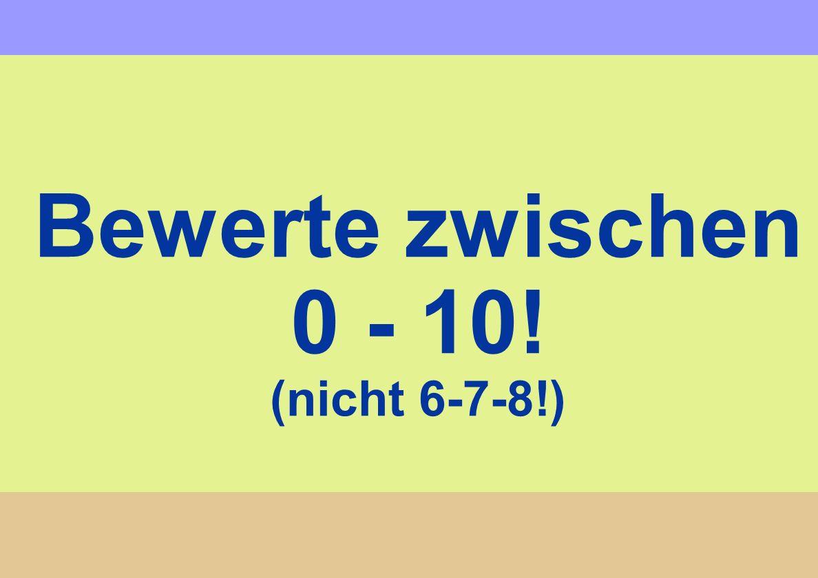 Bewerte zwischen 0 - 10! (nicht 6-7-8!)