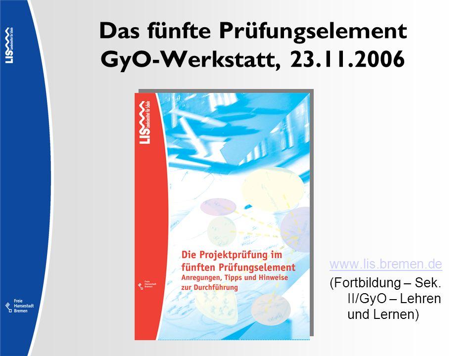 Das fünfte Prüfungselement GyO-Werkstatt, 23.11.2006 www.lis.bremen.de (Fortbildung – Sek. II/GyO – Lehren und Lernen)