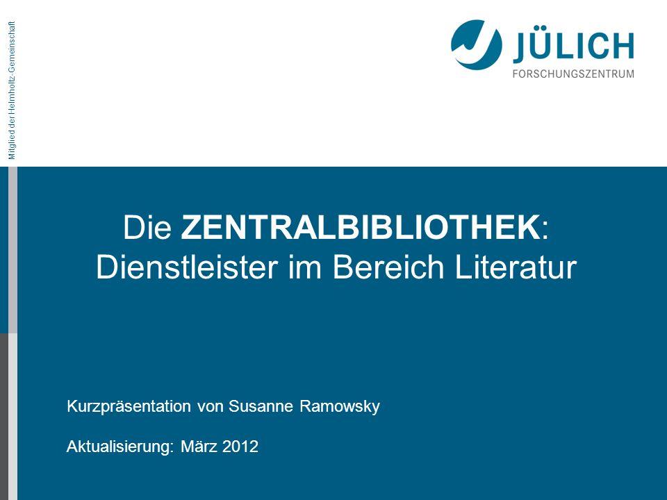 Mitglied der Helmholtz-Gemeinschaft Kurzpräsentation von Susanne Ramowsky Aktualisierung: März 2012 Die ZENTRALBIBLIOTHEK: Dienstleister im Bereich Li