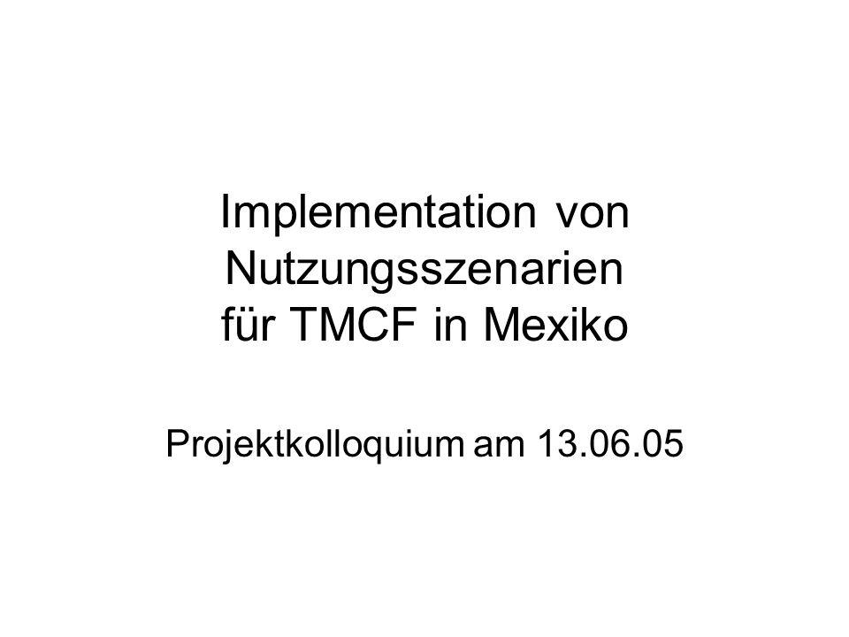 Implementation von Nutzungsszenarien für TMCF in Mexiko Projektkolloquium am 13.06.05