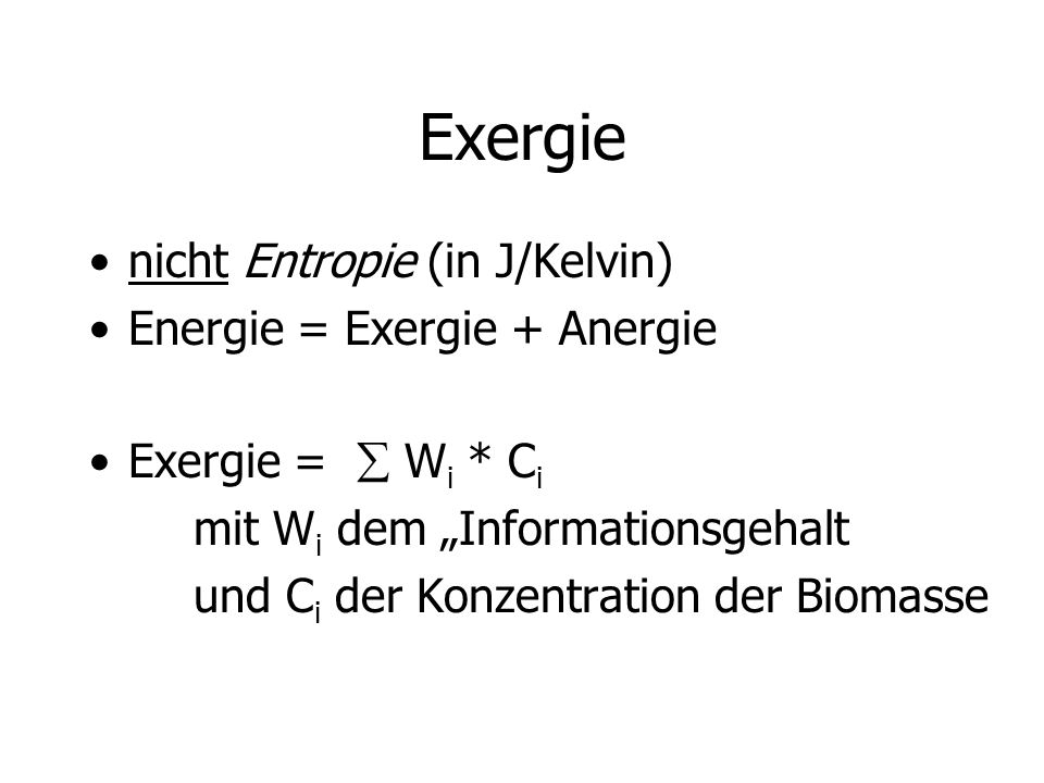 Exergie nicht Entropie (in J/Kelvin) Energie = Exergie + Anergie Exergie = W i * C i mit W i dem Informationsgehalt und C i der Konzentration der Biomasse