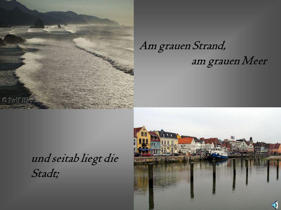 Am grauen Strand, am grauen Meer und seitab liegt die Stadt;