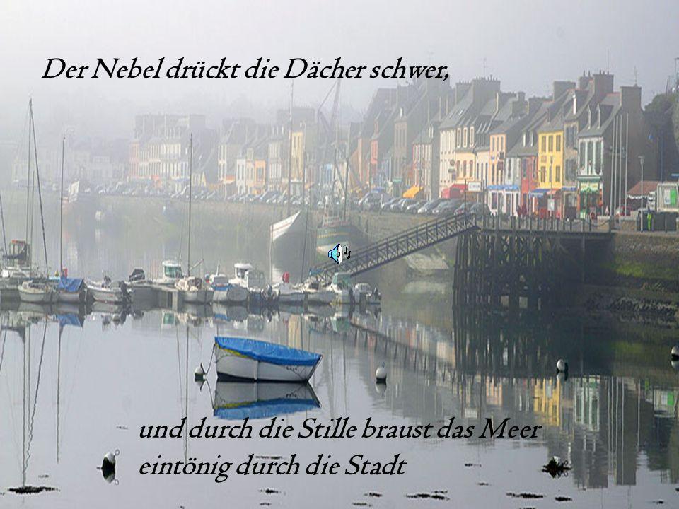 und durch die Stille braust das Meer eintönig durch die Stadt Der Nebel drückt die Dächer schwer,