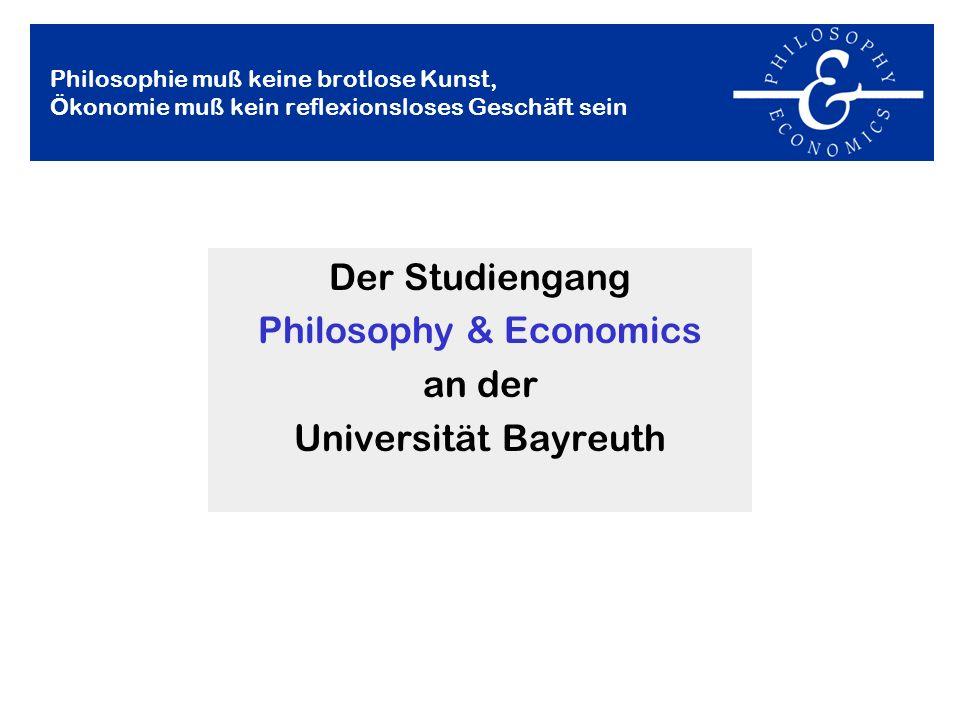 Der Studiengang Philosophy & Economics an der Universität Bayreuth Philosophie muß keine brotlose Kunst, Ökonomie muß kein reflexionsloses Geschäft se