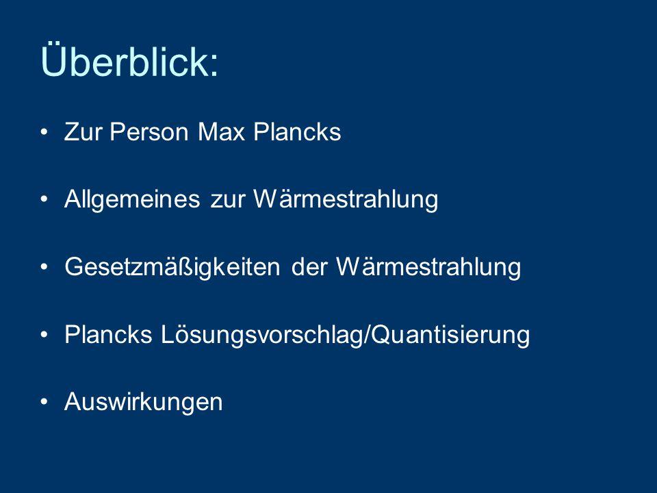 Überblick: Zur Person Max Plancks Allgemeines zur Wärmestrahlung Gesetzmäßigkeiten der Wärmestrahlung Plancks Lösungsvorschlag/Quantisierung Auswirkun