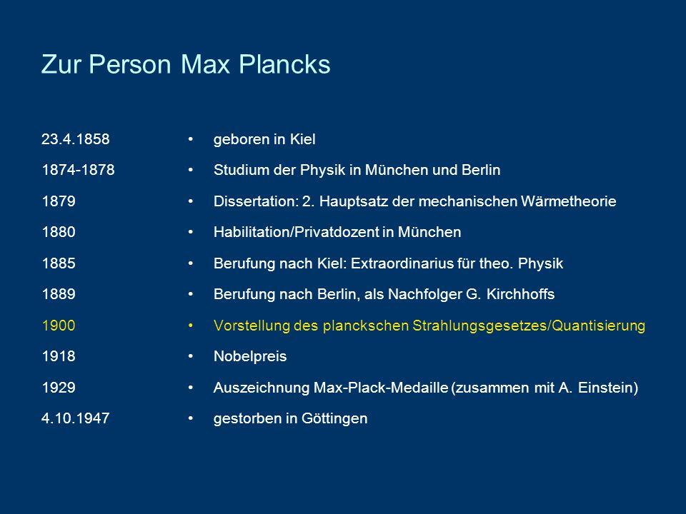 Zur Person Max Plancks 23.4.1858 1874-1878 1879 1880 1885 1889 1900 1918 1929 4.10.1947 geboren in Kiel Studium der Physik in München und Berlin Disse