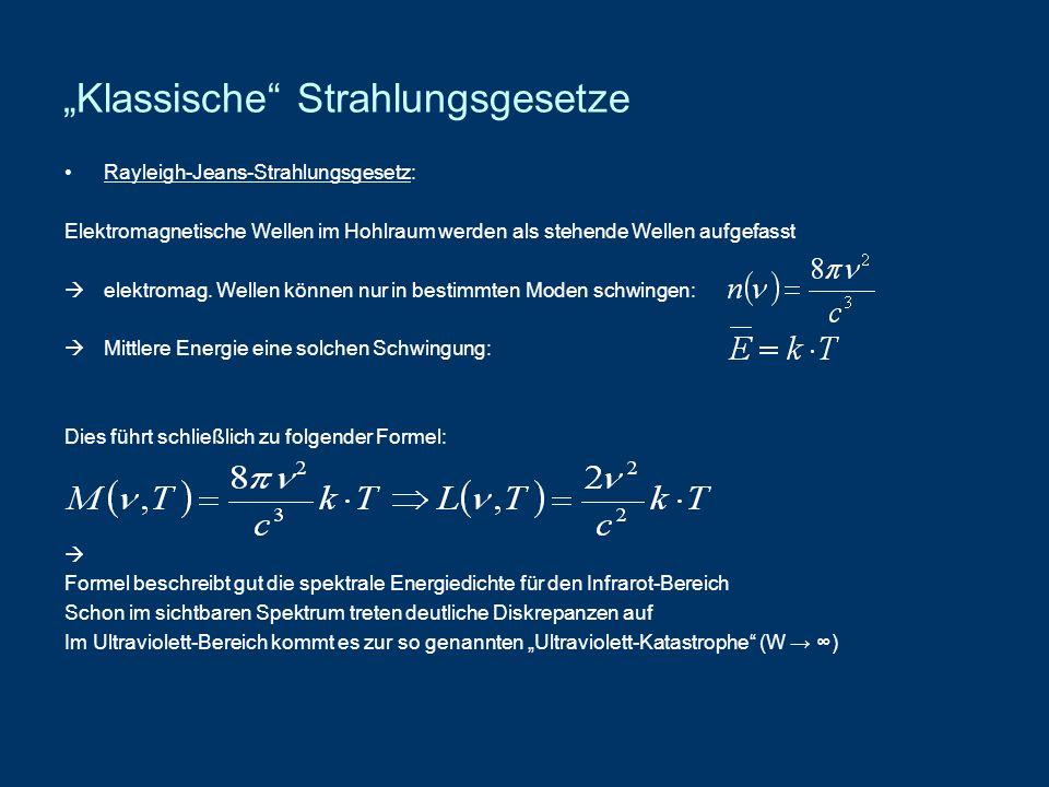 Wiensches Strahlungsgesetz (1896): - Die Spektren eines Hohlraumstrahlers ähneln denen der maxwellschen Geschwindigkeitsverteilung - Außerdem gibt es das Wiensche Verschiebungsgesetz richtig wieder Formel des Wienschen Strahlungsgesetzes: Mit c 1 und c 2 als empirisch zu bestimmenden Konstanten - Diese Formel gibt gut die spektrale Energiedichte für das ultraviolette und sichtbare Spektrum wieder - Ebenso sind die Wellenlängen-Maxima vorhanden die das Wiensche Verschiebungsgesetz, sowie die experimentellen Messungen zeigen - Unterschiede zwischen den theoretischen und den experimentellen Werten gibt es nun jedoch im Infrarot-Bereich - Bei konstanter Wellenlänge und steigender Temperatur nähert sich die energiedichte einem endlichen Wert an, was den experimentellen Beobachtungen widerspricht Anmerkung: Das Wiensche Strahlungsgesetz lässt sich nicht mehr als rein klassisch bezeichnen, da hier Elektromagnetische Wellen mit einem Teilchenmodell verknüpft werden