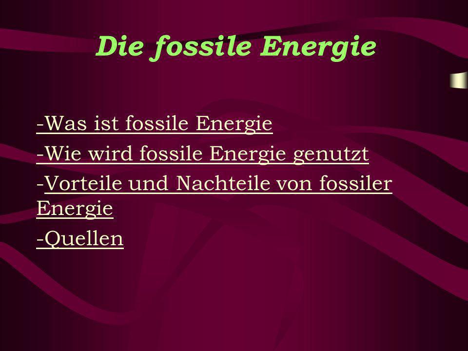 Die fossile Energie -Was ist fossile Energie -Wie wird fossile Energie genutzt -Vorteile und Nachteile von fossiler EnergieVorteile und Nachteile von