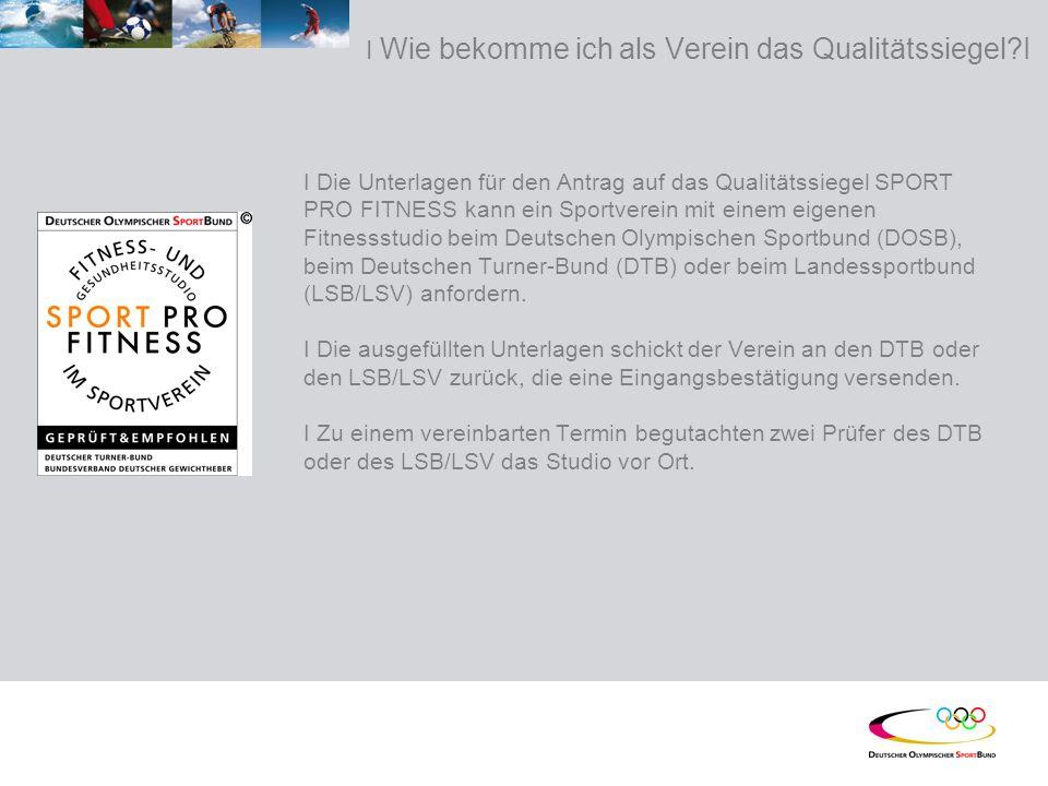 I Wie bekomme ich als Verein das Qualitätssiegel?I I Die Unterlagen für den Antrag auf das Qualitätssiegel SPORT PRO FITNESS kann ein Sportverein mit einem eigenen Fitnessstudio beim Deutschen Olympischen Sportbund (DOSB), beim Deutschen Turner-Bund (DTB) oder beim Landessportbund (LSB/LSV) anfordern.