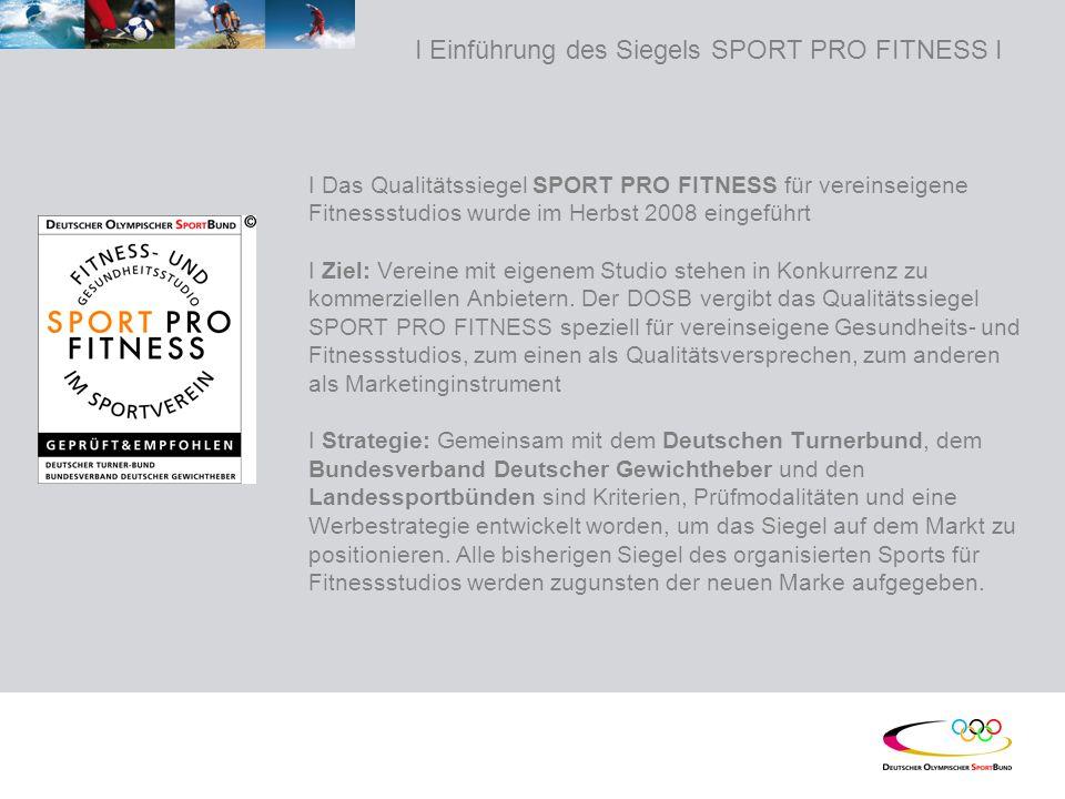 I Einführung des Siegels SPORT PRO FITNESS I I Das Qualitätssiegel SPORT PRO FITNESS für vereinseigene Fitnessstudios wurde im Herbst 2008 eingeführt I Ziel: Vereine mit eigenem Studio stehen in Konkurrenz zu kommerziellen Anbietern.