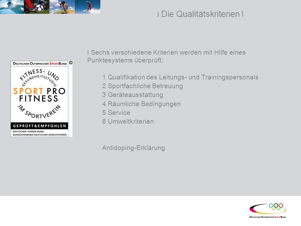 I Die Qualitätskriterien I I Sechs verschiedene Kriterien werden mit Hilfe eines Punktesystems überprüft: 1 Qualifikation des Leitungs- und Trainingspersonals 2 Sportfachliche Betreuung 3 Geräteausstattung 4 Räumliche Bedingungen 5 Service 6 Umweltkriterien Antidoping-Erklärung