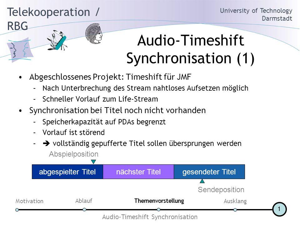 Telekooperation / RBG University of Technology Darmstadt Motivation AblaufThemenvorstellung Ausklang Audio-Timeshift Synchronisation 1 Audio-Timeshift Synchronisation (1) Abgeschlossenes Projekt: Timeshift für JMF –Nach Unterbrechung des Stream nahtloses Aufsetzen möglich –Schneller Vorlauf zum Life-Stream Synchronisation bei Titel noch nicht vorhanden –Speicherkapazität auf PDAs begrenzt –Vorlauf ist störend – vollständig gepufferte Titel sollen übersprungen werden abgespielter Titelnächster Titelgesendeter Titel Sendeposition Abspielposition Themenvorstellung