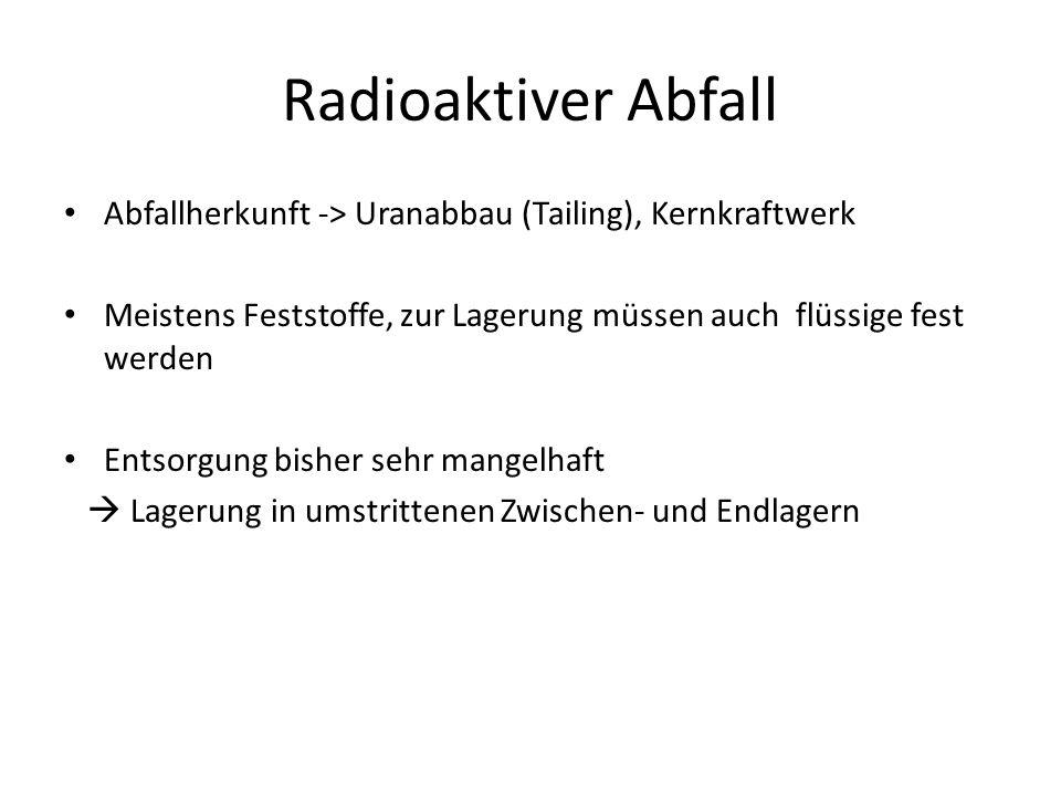 Radioaktiver Abfall Abfallherkunft -> Uranabbau (Tailing), Kernkraftwerk Meistens Feststoffe, zur Lagerung müssen auch flüssige fest werden Entsorgung