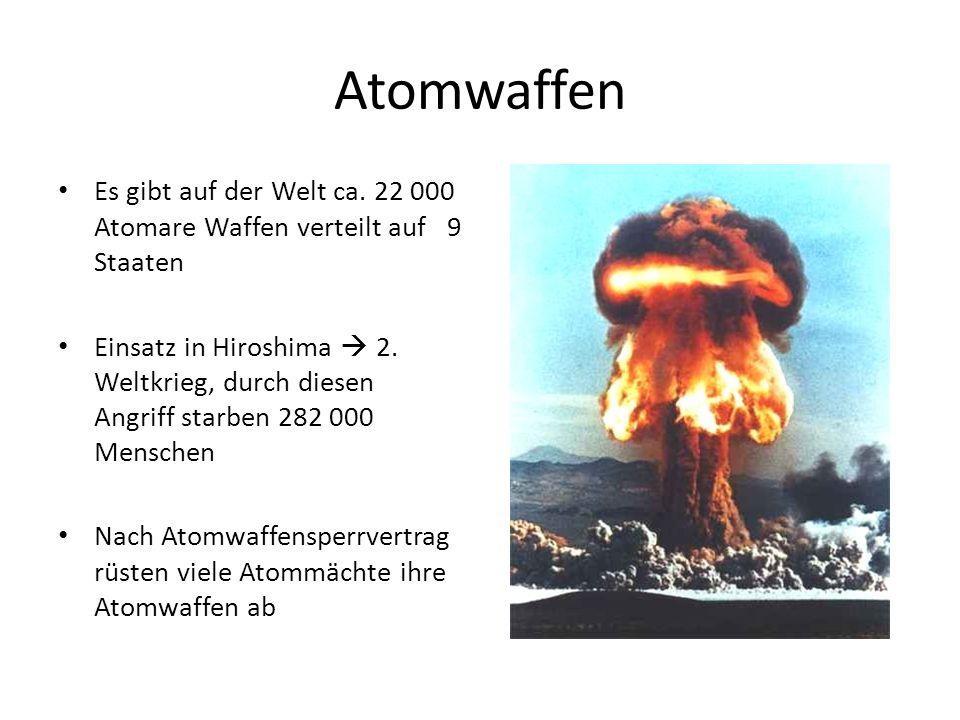 Atomwaffen Es gibt auf der Welt ca. 22 000 Atomare Waffen verteilt auf 9 Staaten Einsatz in Hiroshima 2. Weltkrieg, durch diesen Angriff starben 282 0