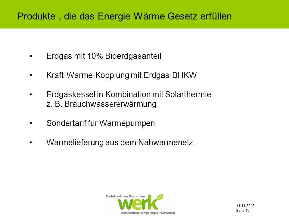 11.11.2013 Seite 16 Produkte, die das Energie Wärme Gesetz erfüllen Erdgas mit 10% Bioerdgasanteil Kraft-Wärme-Kopplung mit Erdgas-BHKW Erdgaskessel i