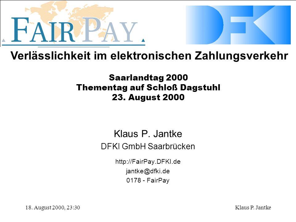 Verlässlichkeit im elektronischen Zahlungsverkehr 18. August 2000, 23:30Klaus P. Jantke DFKI GmbH Saarbrücken http://FairPay.DFKI.de jantke@dfki.de 01
