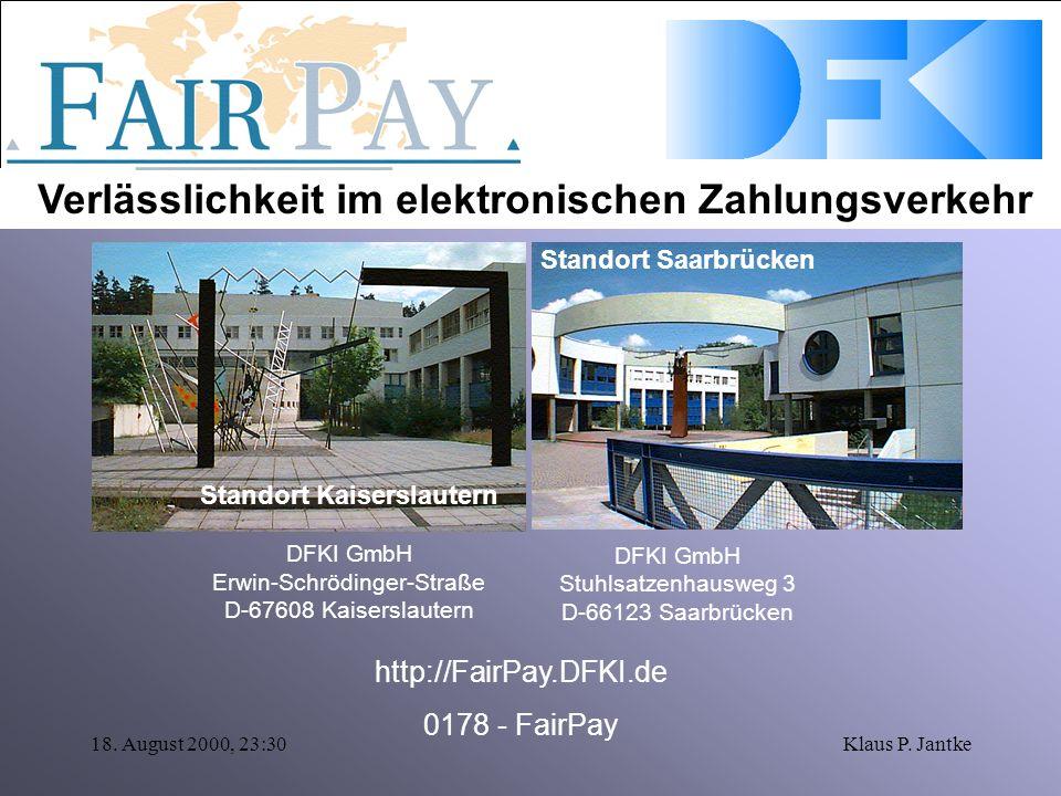 Verlässlichkeit im elektronischen Zahlungsverkehr 18. August 2000, 23:30Klaus P. Jantke Standort Kaiserslautern DFKI GmbH Erwin-Schrödinger-Straße D-6