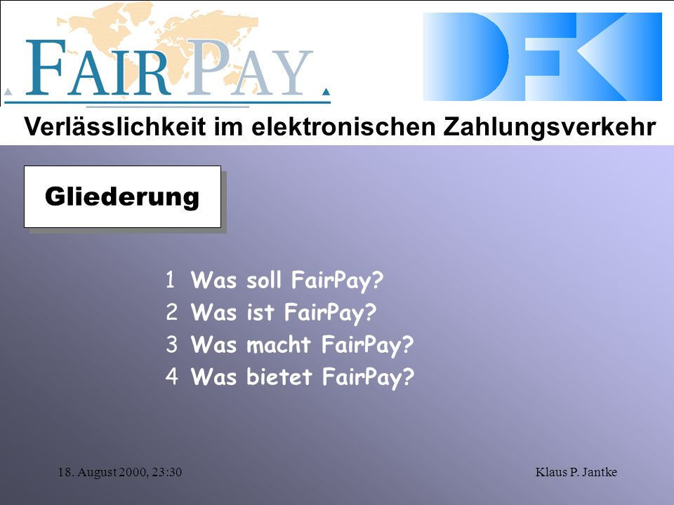 Verlässlichkeit im elektronischen Zahlungsverkehr 18. August 2000, 23:30Klaus P. Jantke 1Was soll FairPay? 2Was ist FairPay? 3Was macht FairPay? 4Was