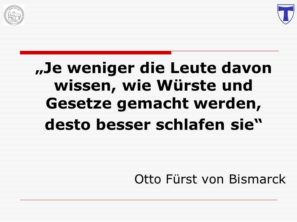 Je weniger die Leute davon wissen, wie Würste und Gesetze gemacht werden, desto besser schlafen sie Otto Fürst von Bismarck