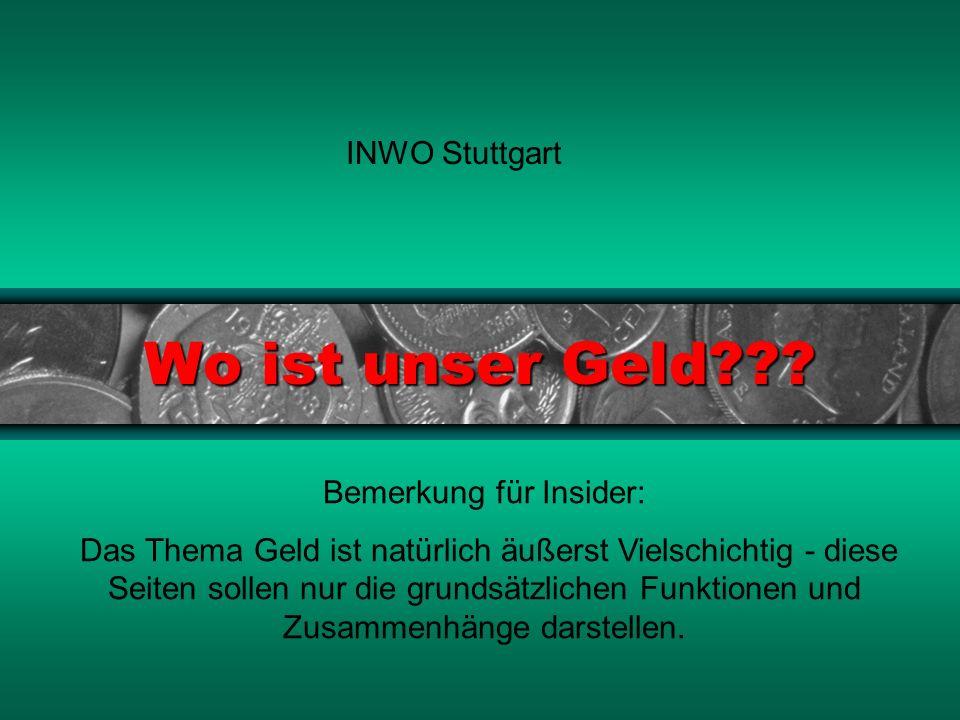 Wo ist unser Geld??? INWO Stuttgart Bemerkung für Insider: Das Thema Geld ist natürlich äußerst Vielschichtig - diese Seiten sollen nur die grundsätzl