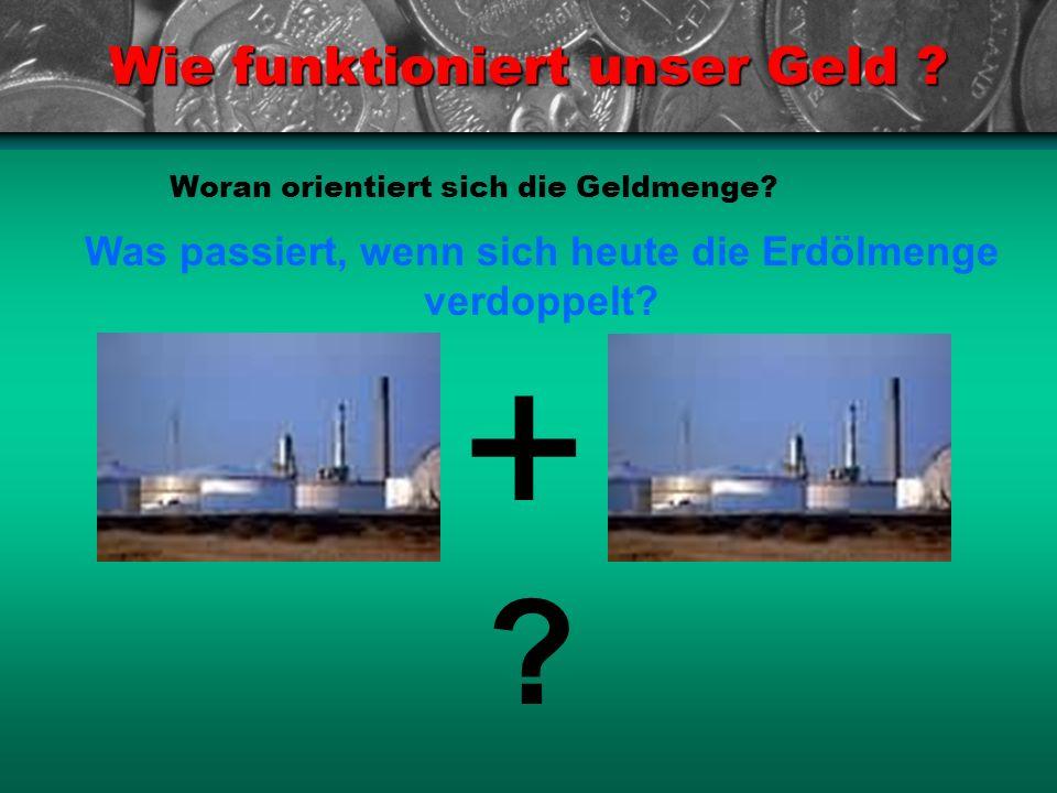 Wie funktioniert unser Geld ? Woran orientiert sich die Geldmenge? Was passiert, wenn sich heute die Erdölmenge verdoppelt? ? +