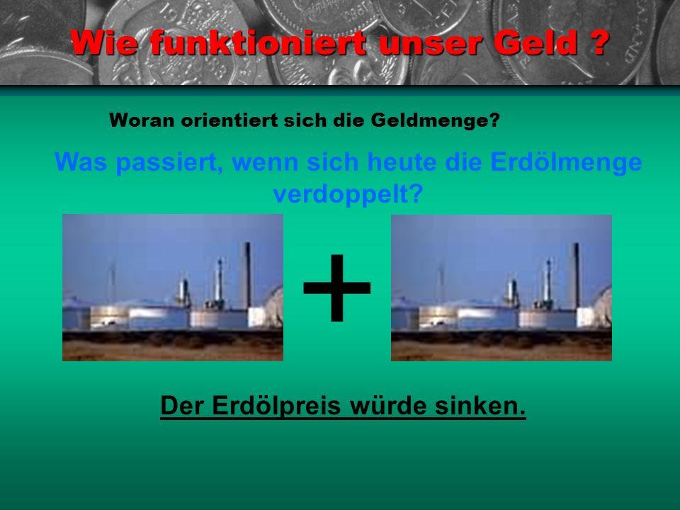 Wie funktioniert unser Geld ? Woran orientiert sich die Geldmenge? Was passiert, wenn sich heute die Erdölmenge verdoppelt? Der Erdölpreis würde sinke
