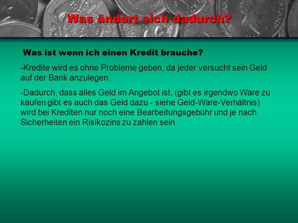 Was ist wenn ich einen Kredit brauche? Was ändert sich dadurch? -Kredite wird es ohne Probleme geben, da jeder versucht sein Geld auf der Bank anzuleg