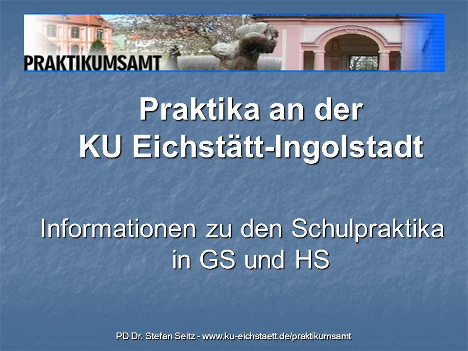 PD Dr. Stefan Seitz - www.ku-eichstaett.de/praktikumsamt Praktika an der KU Eichstätt-Ingolstadt Informationen zu den Schulpraktika in GS und HS
