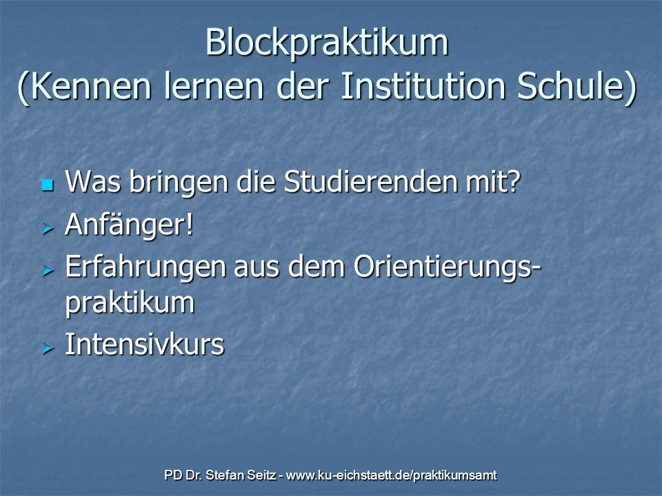 PD Dr. Stefan Seitz - www.ku-eichstaett.de/praktikumsamt Blockpraktikum (Kennen lernen der Institution Schule) Was bringen die Studierenden mit? Was b