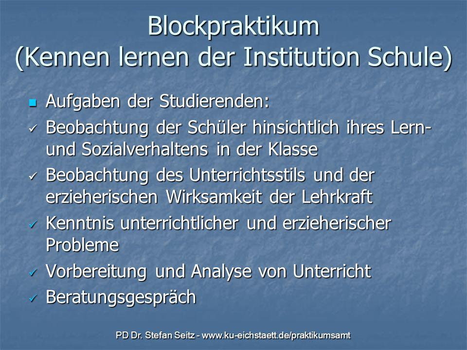 PD Dr. Stefan Seitz - www.ku-eichstaett.de/praktikumsamt Blockpraktikum (Kennen lernen der Institution Schule) Aufgaben der Studierenden: Aufgaben der