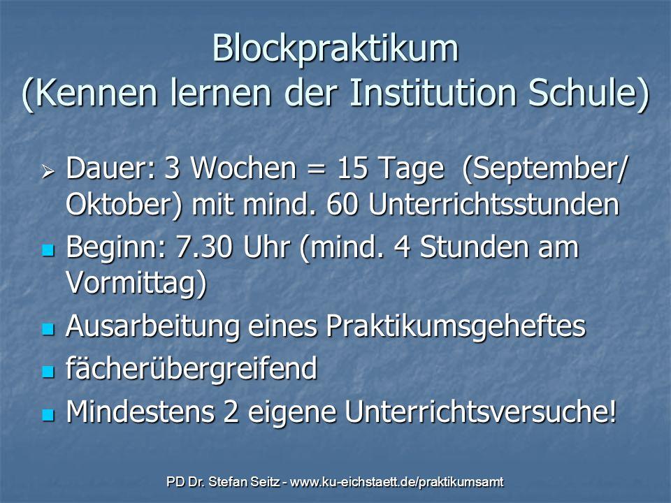 PD Dr. Stefan Seitz - www.ku-eichstaett.de/praktikumsamt Blockpraktikum (Kennen lernen der Institution Schule) Dauer: 3 Wochen = 15 Tage (September/ O