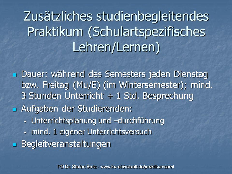 PD Dr. Stefan Seitz - www.ku-eichstaett.de/praktikumsamt Zusätzliches studienbegleitendes Praktikum (Schulartspezifisches Lehren/Lernen) Dauer: währen