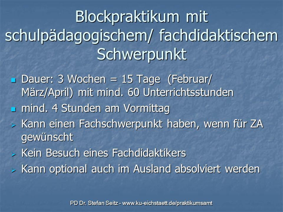 PD Dr. Stefan Seitz - www.ku-eichstaett.de/praktikumsamt Blockpraktikum mit schulpädagogischem/ fachdidaktischem Schwerpunkt Dauer: 3 Wochen = 15 Tage