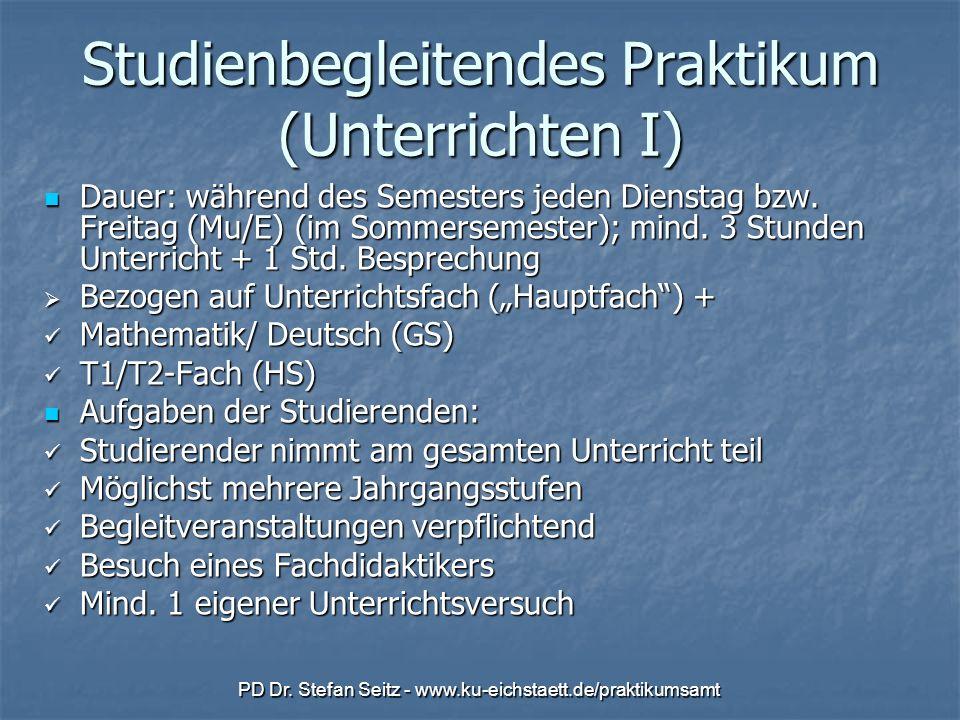PD Dr. Stefan Seitz - www.ku-eichstaett.de/praktikumsamt Studienbegleitendes Praktikum (Unterrichten I) Dauer: während des Semesters jeden Dienstag bz