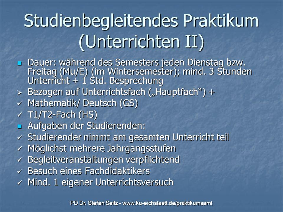 PD Dr. Stefan Seitz - www.ku-eichstaett.de/praktikumsamt Studienbegleitendes Praktikum (Unterrichten II) Dauer: während des Semesters jeden Dienstag b