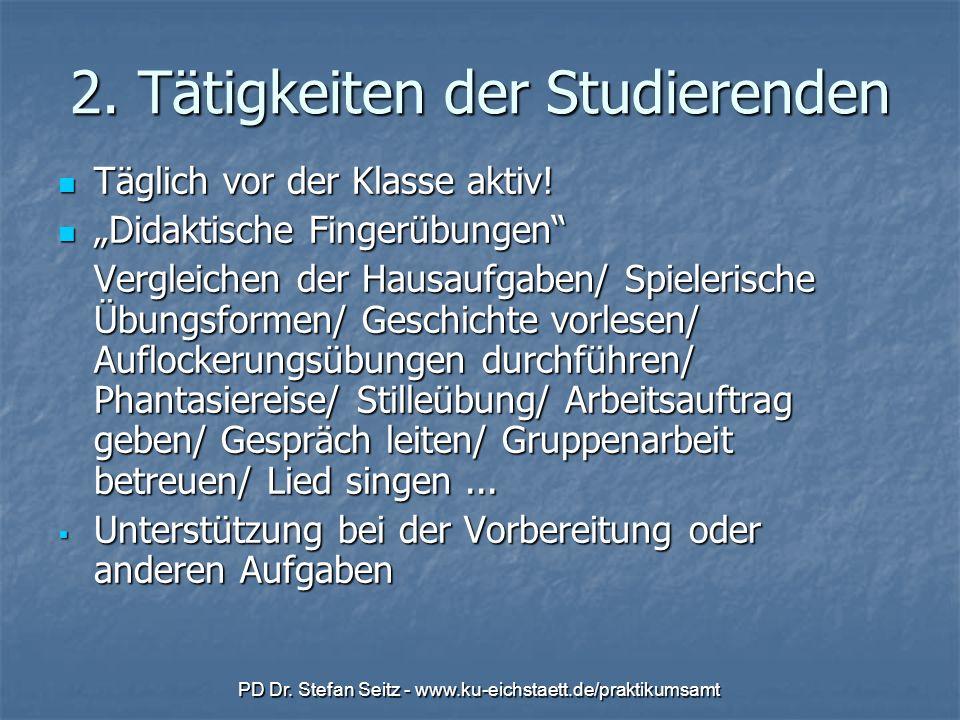 PD Dr. Stefan Seitz - www.ku-eichstaett.de/praktikumsamt 2. Tätigkeiten der Studierenden Täglich vor der Klasse aktiv! Täglich vor der Klasse aktiv! D